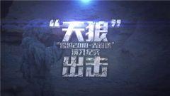 """《军事纪实》 20181210 """"天狼""""出击"""