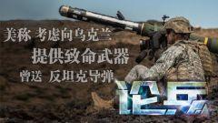论兵·美向乌提供致命性武器 换种形态与俄对峙