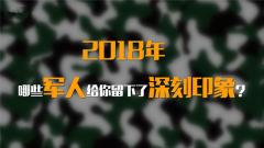 街采:2018年哪些军人给你留下了深刻印象