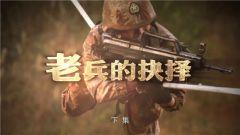 《军事纪实》20190103老兵的抉择(下)