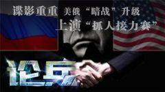 """论兵·美俄开启""""抓人接力赛"""" 两国冲突正在逐渐升级"""