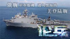 论兵·美登陆舰进黑海演练 强化自身军事能力