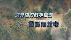 《军迷淘天下》 20190113 探秘海龙屯