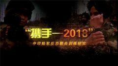 """《军事纪实》今晚播出:《""""携手-2018""""中印陆军反恐联合训练纪实》"""