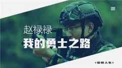 《军旅人生》 20190116 赵禄禄:我的勇士之路