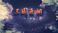 《讲武堂》20190119三国真相(三)孙权