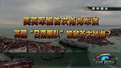 """《防务新观察》预告:美英军舰首次南海军演 英国""""日落舰队""""能掀多大风浪"""