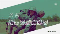 《军旅人生》 20190121 余闯:我要回到训练场
