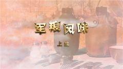 《军迷淘天下》 20190127 军粮风味 上集