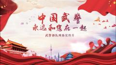 首部强军网络宣传片《中国武警,永远和您在一起》