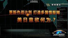 《防务新观察》20190201更新作战计划 打造多国情报网 美日意欲何为?