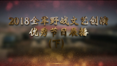 《軍營大舞臺》20190202全軍野戰文藝創演優秀節目展播(下)