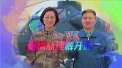 《军旅人生》 20190206 我的军营我的家② 杜殿峰 傅莹莹:爱情从理解开始