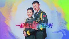 《军旅人生》 20190213 我的军营我的家⑥ 王云霆 王欢:一起走过美好时光