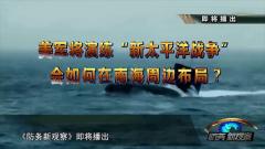 """《防务新观察》预告:美军将演练""""新太平洋战争"""""""