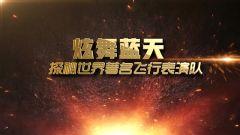 《军事科技》20190216 炫舞蓝天——探秘世界著名飞行表演队(中)