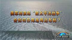"""《防务新观察》 20190217 美军将演练""""新太平洋战争""""会如何在南海周边布局?"""