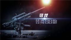 《军迷淘天下》 20190217 我身边的战争遗迹 寻找传奇88炮