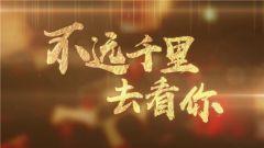 《军事纪实》 20190218 不远千里去看你① 爱在临沧