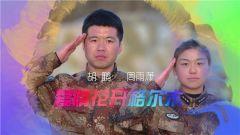 《军旅人生》 20190218 我的军营我的家⑨胡鹏 周雨潇:爱情花开格尔木