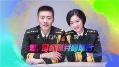 《军旅人生》 20190220 我的军营我的家⑪王广辉 高娜:爱,是和你并肩前行