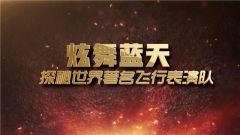 《军事科技》20190223炫舞蓝天——探秘世界著名飞行表演队(下)