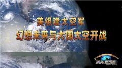《防务新观察》 20190223美组建太空军 幻想未来与大国太空开战