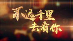 《军事纪实》 20190226 不远千里去看你③ 爱在雪山之巅(下)