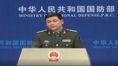 国防部:中日双方在防务安全领域取得一系列交流成果