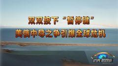 """《防务新观察》 20190309 双双按下""""暂停键"""" 美俄中导之争引爆全球危机"""