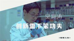 《军旅人生》 20190312 吴海涛:创新需下笨功夫