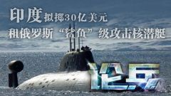 论兵·不惜重金 印度为加强海上力量再租核潜艇