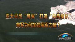 """《防务新观察》 20190407 亚太寻觅""""鹰巢""""打造""""闪电舰队"""" 美军为何加强海军力量"""