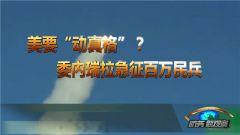 """《防务新观察》 20190421 美要""""动真格""""? 委内瑞拉急征百万民兵"""