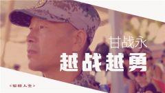 《軍旅人生》20190424甘戰永:越戰越勇