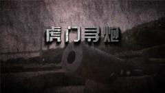 《军迷淘天下》20190428 虎门寻炮