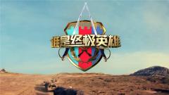 《谁是终极英雄》 20190505 天山坚盾(下) 武警新疆总队某机动支队