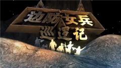 《军事纪实》 20190513 边防女兵巡逻记(上)