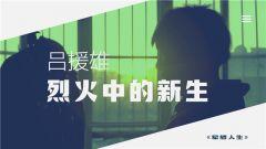 《軍旅人生》 20190513 呂援雄:烈火中的新生