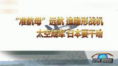 """《防务新观察》 20190519 """"准航母""""远航 造隐形战机 太空成军 日本要干啥"""