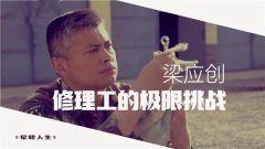 《軍旅人生》20190522 自強者·奮斗者⑥梁應創——修理工的極限挑戰