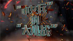 """《军事纪实》20190528 """"小女兵""""的""""大挑战""""② """"特战奇兵""""养成记"""