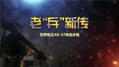 """《军事科技》20190608 老""""兵""""新传之世界枪王AK-47突击?#35282;? title="""