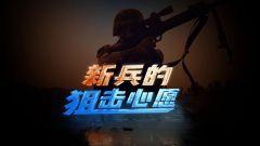 《军事纪实》20190627 新兵的狙击心愿
