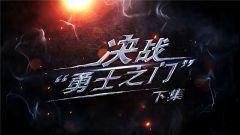 """《军事纪实》今日播出《决战""""勇士之门""""下集》"""