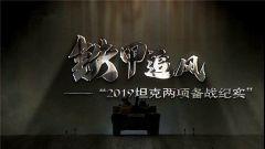 """《軍事紀實》今日播出《鐵甲追風——""""2019坦克兩項""""備戰紀實》"""
