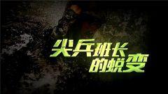 《军事纪实》今日播出《尖兵班长的蜕变》