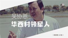 《军旅人生》 20190709 吴协恩:华西村领军人