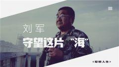 """《军旅人生》 20190710 刘军:守望这片""""海"""""""