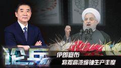 論兵·伊朗宣布提高濃縮鈾生產豐度 中東地區或將出現新局勢